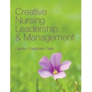 Creative Nursing Leadership And Management by Carolyn Chambers Clark