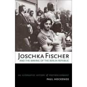 Joschka Fischer and the Making of the Berlin Republic by Paul Hockenos