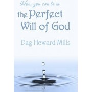 How You Can be in the Perfect Will of God by Dag Heward-Mills