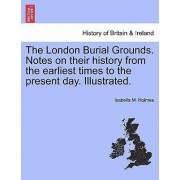 The London Burial Grounds. Notes on Their History from the Earliest Times to the Present Day. Illustrated. by Isabella M Holmes