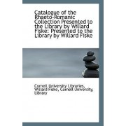 Catalogue of the Rhaeto-Romanic Collection Presented to the Library by Willard Fiske by Willard Fiske Cor University Libraries