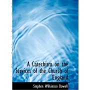 A Catechism on the Services of the Church of England by Stephen Wilkinson Dowell