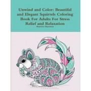 Unwind and Color: Beautiful and Elegant Squirrels Coloring Book for Adults for Stress Relief and Relaxation by Beatrice Harrison