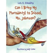 Can I Bring My Pterodactyl to School, Ms. Johnson? by Lois G Grambling