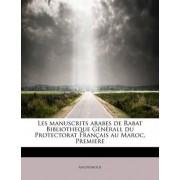 Les Manuscrits Arabes de Rabat Bibliotheque Generall Du Protectorat Francais Au Maroc, Premiere by Anonymous