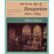 A Social History of Modern Art: Art in an Age of Bonapartism, 1800-15 v.2 by Albert Boime