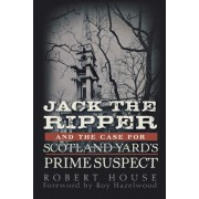 Jack the Ripper and the Case for Scotland Yard's Prime Suspect by Robert House