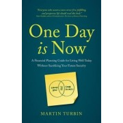 One Day Is Now - A Financial Planning Guide for Living Well Today Without Sacrificing Your Future Security by Martin Turbin