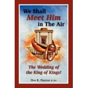 We Shall Meet Him in the Air, the Wedding of the King of Kings by MR Don K Preston D DIV