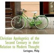 Christian Apologetics of the Second Century in Their Relation to Modern Thought by Carrington Philip