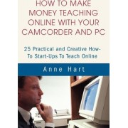 How to Make Money Teaching Online with Your Camcorder and PC by Anne Hart