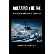 Breaking the Ice. My Personal Adventure in Antarctica by Anthony F Fiorentino