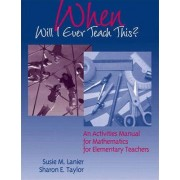 When Will I Ever Teach This? An Activities Manual for Mathematics for Elementary Teachers by Sharon E. Taylor