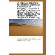 La Religion Nationale Des Tartares Orientaux Mandchous Et Mongols, Compar E La Religion Des Ancien by Harlez Charles De
