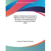 Subjects and Questions Pertaining to Political Economy, Constitutional Law, the Theory and Administration of Government, and Current Politics (1881) by Society For Political Education