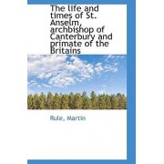 The Life and Times of St. Anselm, Archbishop of Canterbury and Primate of the Britains by Rule Martin