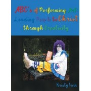 ABC's of Performing Art: Leading People to Christ Through Creativity