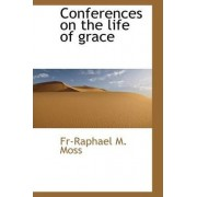 Conferences on the Life of Grace by Fr-Raphael M Moss