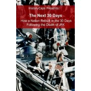 The Next 30 Days: How a Nation Rebuilt in the 30 Days Following the Death of JFK