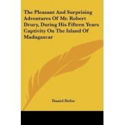The Pleasant and Surprising Adventures of Mr. Robert Drury, During His Fifteen Years Captivity on the Island of Madagascar by Daniel Defoe