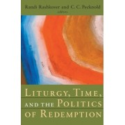 Liturgy, Time, and the Politics of Redemption by Associate Professor Director of Religious Studies Director Judaic Studies Randi Rashkover