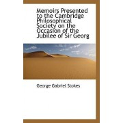 Memoirs Presented to the Cambridge Philosophical Society on the Occasion of the Jubilee of Sir Georg by George Gabriel Stokes