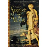The Serpent and the Moon: Two Rivals for the Love of a Renaissance King by Her Royal Highness Princess Michael of Kent
