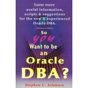 So You Want to Be an Oracle DBA? by Stephen C Ashmore