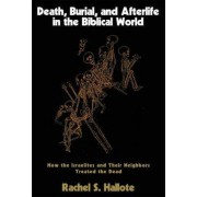 Death, Burial, and Afterlife in the Biblical World by Rachel S. Hallote