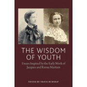 The Wisdom of Youth: Essays Inspired by the Early Work of Jacques and Raissa Maritain