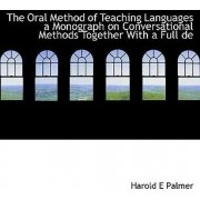 The Oral Method of Teaching Languages a Monograph on Conversational Methods Together with a Full de by Harold E Palmer
