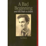 A Bad Beginning and the Path to Islam by Gai Eaton