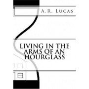 Living in the Arms of an Hourglass by A R Lucas