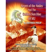 Secret of the Andes and the Golden Sun Disc of Mu by Brother Philip