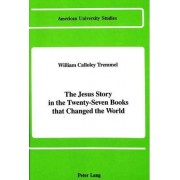 The Jesus Story in the Twenty-Seven Books That Changed the World by William Calloley Tremmel