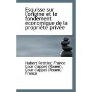 Esquisse Sur L'Origine Et Le Fondement Economique de La Propriete Privee by France Cour D'Appel (Rouen) Petitier