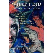 What I Did In My Holidays - Essays on Black Magic, Satanism, Devil Worship and Other Niceties by Ramsey Dukes