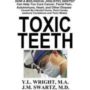 Toxic Teeth: How a Biological (Holistic) Dentist Can Help You Cure Cancer, Facial Pain, Autoimmune, Heart, and Other Disease Caused by Infected Gums, Root Canals, Jawbone Cavitations, and Toxic Metals by Y.L. Wright M.A.
