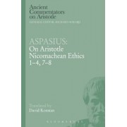 Aspasius: On Aristotle Nicomachean Ethics 1-4, 7-8 by Aspasius