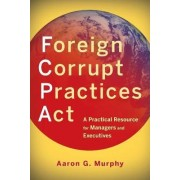 Foreign Corrupt Practices Act by Aaron G. Murphy