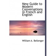 New Guide to Modern Conversations in French and English by William A Bellenger