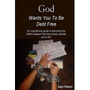 God Wants You to Be Debt Free by Sam Peters