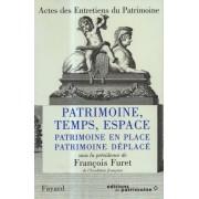 Patrimoine, Temps, Espace : Patrimoine En Place, Patrimoine Déplacé, Actes Des Entretiens Du Patrimoine 1996