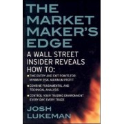 The Market Maker's Edge: A Wall Street Insider Reveals How to: Time Entry and Exit Points for Minimum Risk, Maximum Profit; Combine Fundamental and Technical Analysis; Control Your Trading Environment Every Day, Every Trade by Josh Lukeman