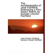 The Autobiography of Jane Fairfield; Embracing a Few Select Poems by Sumner Lincoln Fairfield by Jane Frazee Fairfield