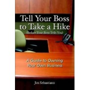 Tell Your Boss to Take A Hike (Before Your Boss Tells You) by Jim Sebastiano