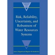 Risk, Reliability, Uncertainty, and Robustness of Water Resource Systems by Janos J. Bogardi