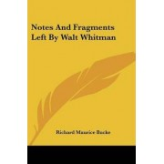 Notes and Fragments Left by Walt Whitman by Richard Maurice Bucke