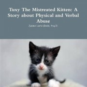 Tuxy The Mistreated Kitten: A Story about Physical and Verbal Abuse by Jaime Psy.D. Lurie Henle