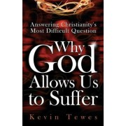 Answering Christianity's Most Difficult Question-Why God Allows Us to Suffer by Kevin Tewes